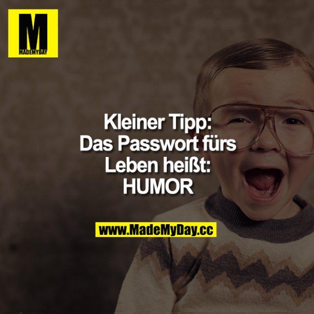 Kleiner Tipp:<br /> Das Passwort fürs Leben heißt: HUMOR