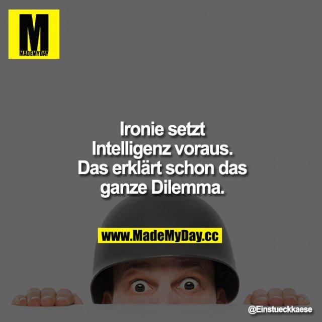 Ironie setzt Intelligenz voraus. Das erklärt schon das ganze Dilemma.