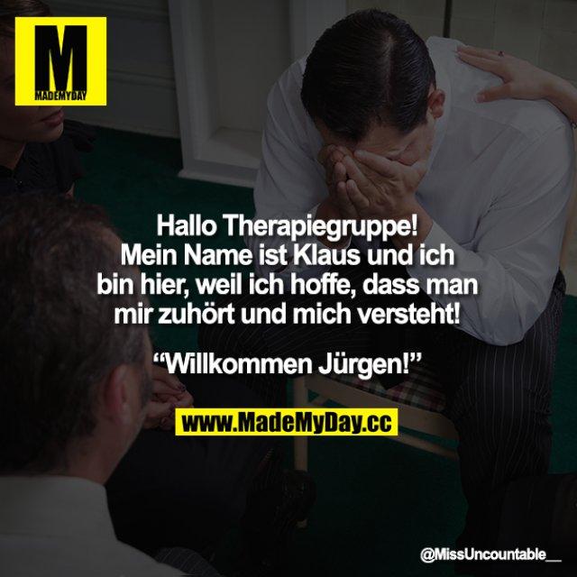 """Hallo Therapiegruppe! Mein Name ist Klaus und ich bin hier, weil ich hoffe, dass man mir zuhört und mich versteht!<br /> """"Willkommen Jürgen!"""""""