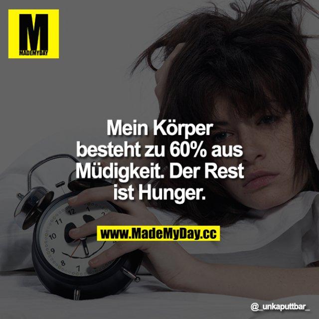 Mein Körper besteht zu 60% aus Müdigkeit. Der Rest ist Hunger.