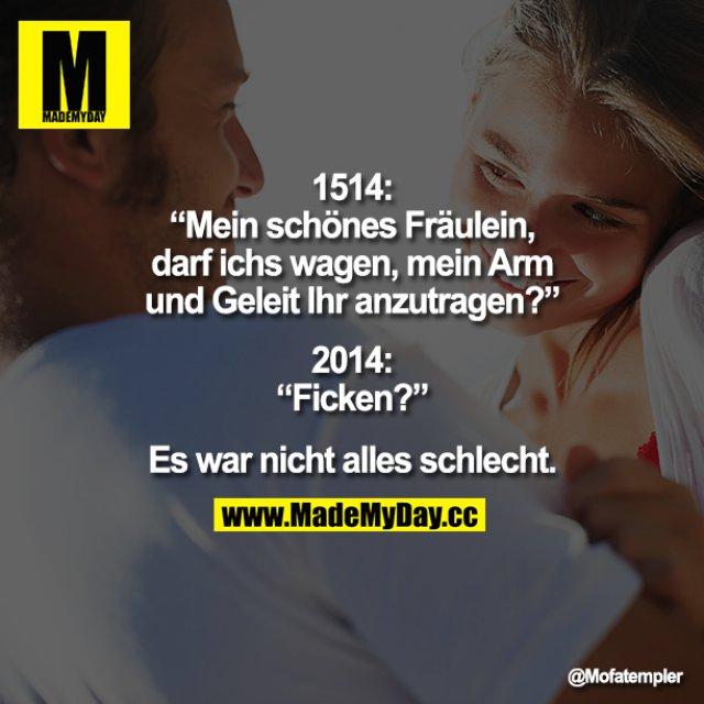 """1514: """"Mein schönes Fräulein, darf ichs wagen, mein Arm und Geleit Ihr anzutragen?""""<br /> 2014: """"Ficken?""""<br /> <br /> Es war nicht alles schlecht."""