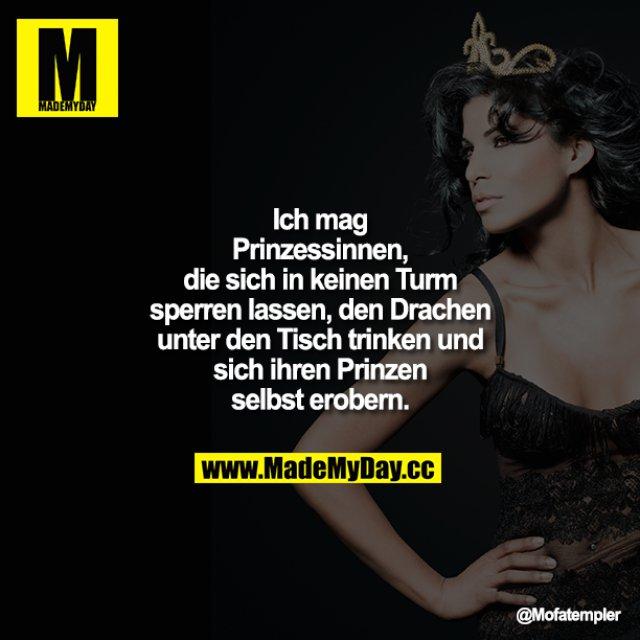 Ich mag Prinzessinnen, die sich in keinen<br /> Turm sperren lassen, den Drachen unter den Tisch trinken und sich ihren Prinzen selbst erobern.