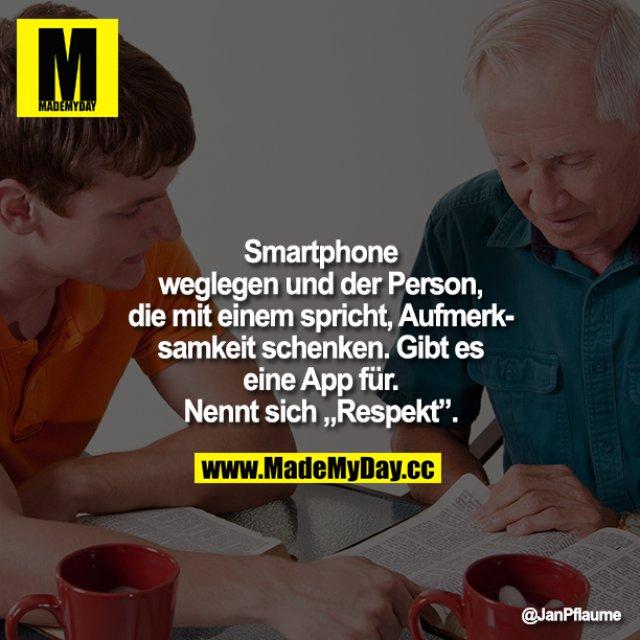 """Smartphone weglegen und der Person, die mit einem spricht, Aufmerksamkeit schenken. Gibt es eine App für. Nennt sich """"Respekt""""."""