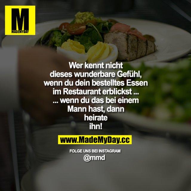 Wer kennt nicht dieses wunderbare Gefühl, wenn du dein bestelltes Essen im Restaurant erblickst ... wenn du das bei einem Mann hast, dann heirate ihn!