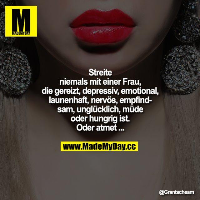 Streite niemals mit einer Frau, die gereizt, depressiv, emotional, launenhaft, nervös, empfindsam, unglücklich, müde oder hungrig ist. Oder atmet...