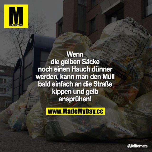 Wenn die gelben Säcke noch einen Hauch dünner werden, kann man den Müll bald einfach an die Straße kippen und gelb ansprühen!