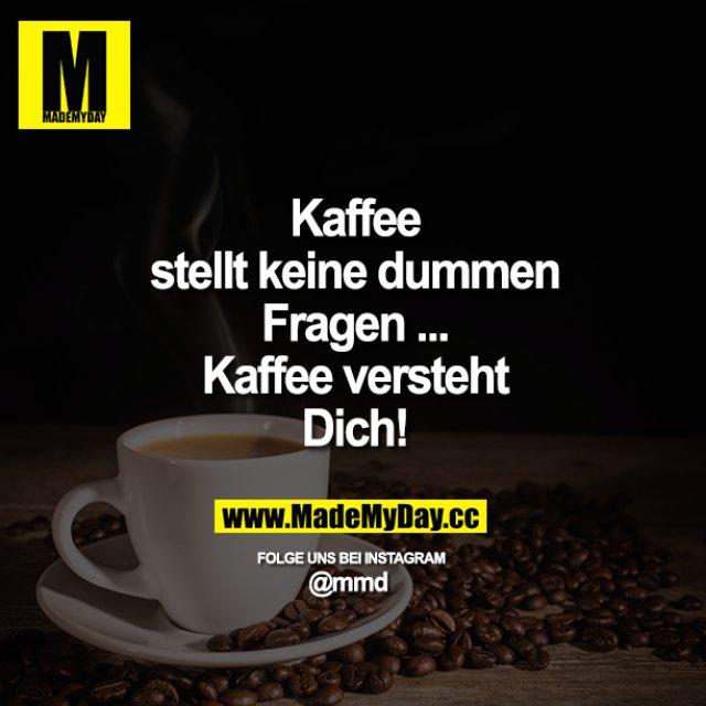 Kaffee stellt keine dummen Fragen ...<br /> Kaffee versteht Dich!