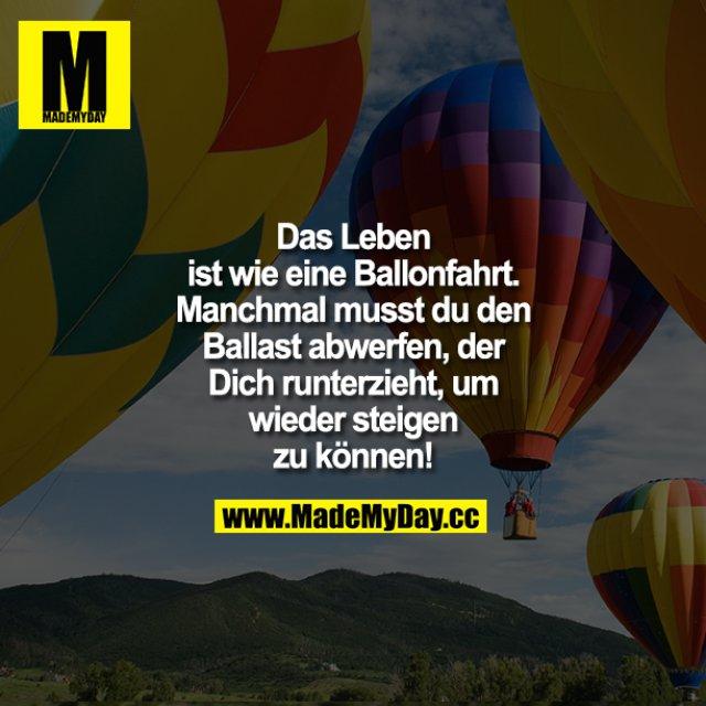 Das Leben ist wie eine Ballonfahrt.<br /> Manchmal musst du den Ballast abwerfen, der Dich runterzieht, um wieder steigen zu können!