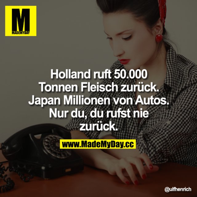 Holland ruft 50.000 Tonnen Fleisch zurück. Japan Millionen von Autos. Nur du, du rufst nie zurück.