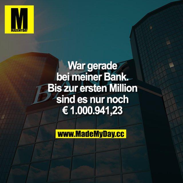 War gerade bei meiner Bank. Bis zur ersten Million sind es nur noch € 1.000.941,23