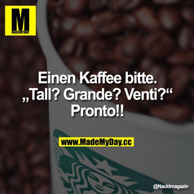 """Einen Kaffee bitte.<br /> """"Tall? Grande? Venti?""""<br /> Pronto!!"""