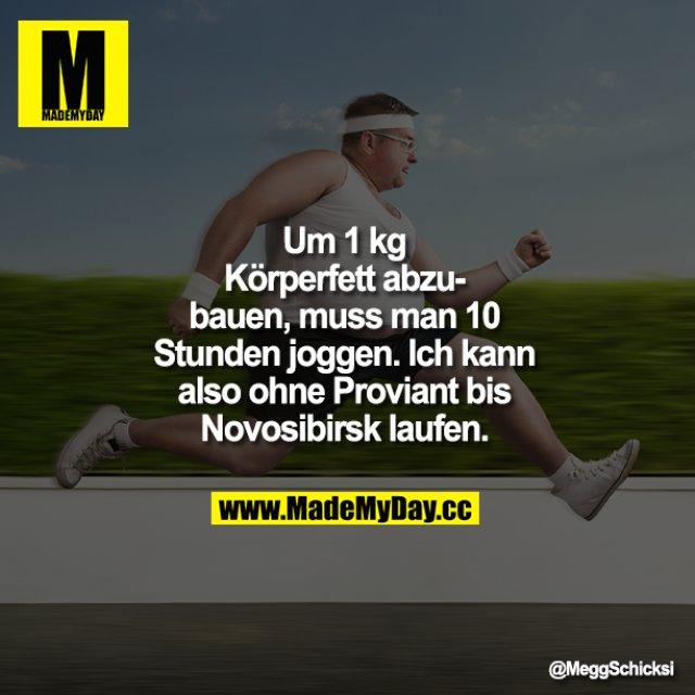 Um 1 kg Körperfett abzubauen, muss man 10 Stunden joggen. Ich kann also ohne Proviant bis Novosibirsk laufen.