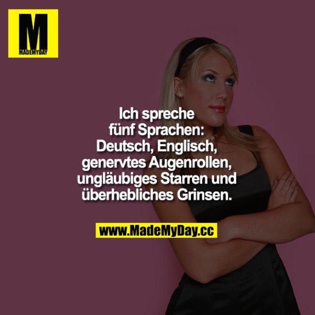 Ich spreche fünf Sprachen: Deutsch, Englisch, genervtes Augenrollen, ungläubiges Starren und überhebliches Grinsen.