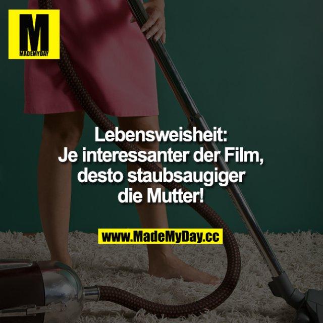 Lebensweisheit:<br /> Je interessanter der Film, desto staubsaugiger die Mutter!