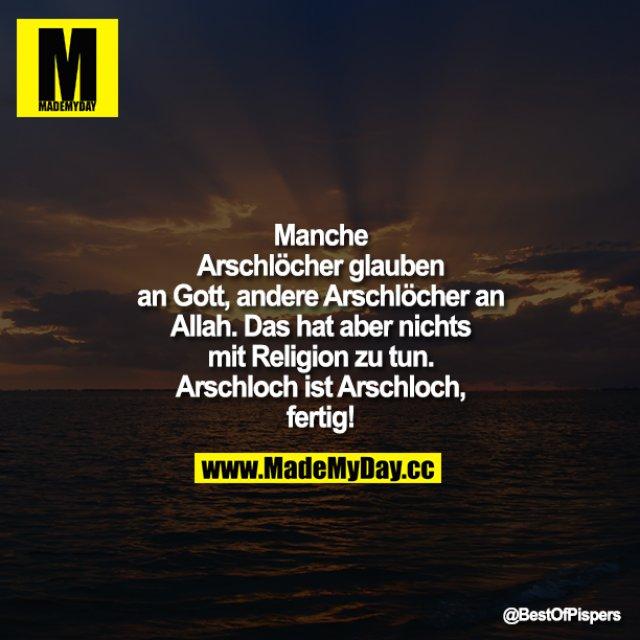 Manche Arschlöcher glauben an Gott, andere Arschlöcher an Allah. Das hat aber nichts mit Religion zu tun. Arschloch ist Arschloch, fertig!