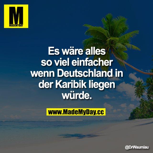 Es wäre alles so viel einfacher wenn Deutschland in der Karibik liegen würde.