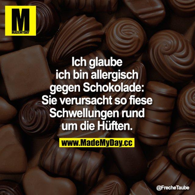 Ich glaube ich bin allergisch gegen Schokolade: Sie verursacht so fiese Schwellungen rund um die Hüften.