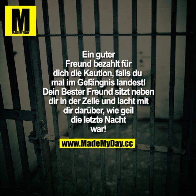 Ein guter Freund bezahlt für dich die Kaution, falls du mal im Gefängnis landest! Dein Bester Freund sitzt neben dir in der Zelle und lacht mit dir darüber, wie geil die letzte Nacht war!