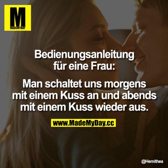 Bedienungsanleitung für eine Frau:<br /> Man schaltet uns morgens mit einem Kuss an und abends mit einem Kuss wieder aus.