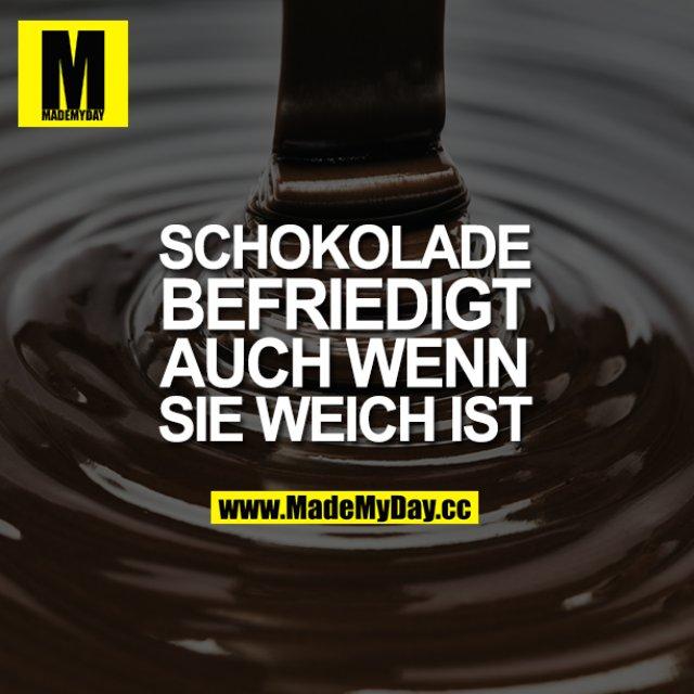 Schokolade befriedigt, auch wenn sie weich ist.