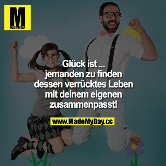 Glück ist ... <br /> jemanden zu finden dessen verrücktes Leben mit deinem eigenen zusammenpasst!