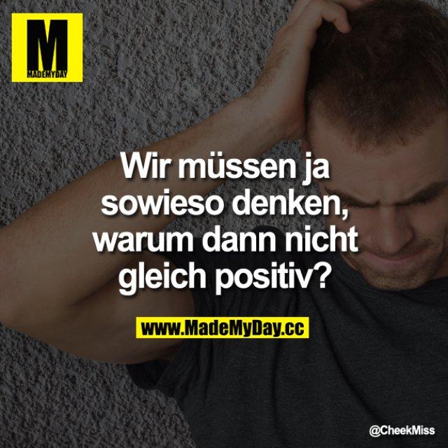 Wir müssen ja sowieso  denken, warum dann nicht gleich positiv?