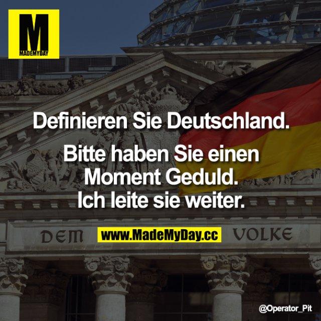 Definieren Sie Deutschland.<br /> <br /> Bitte haben Sie einen Moment Geduld. Ich leite sie weiter.