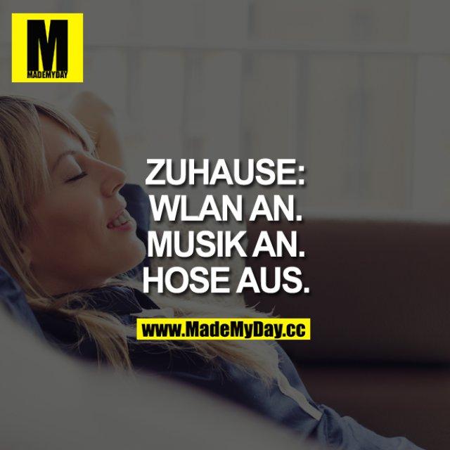 ZUHAUSE:<br /> WLAN AN.<br /> MUSIK AN.<br /> HOSE AUS.