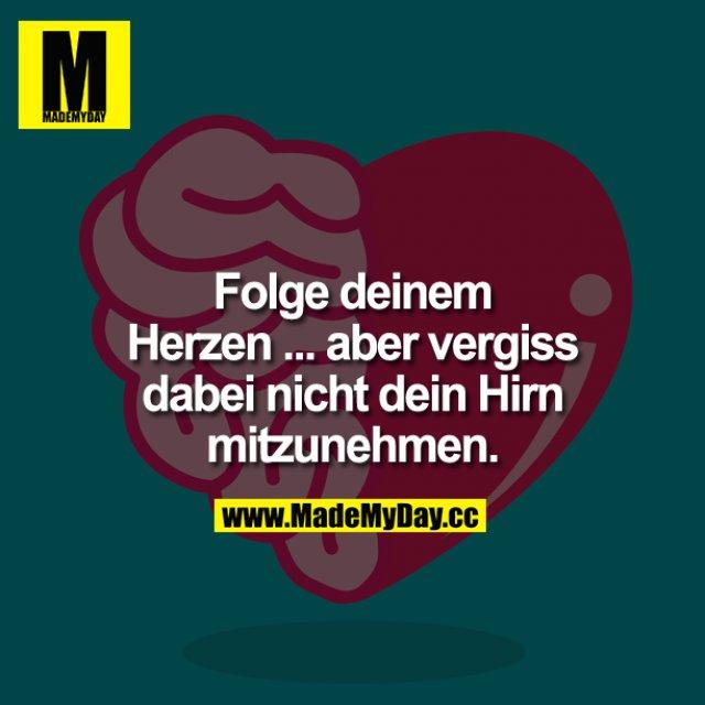 Folge deinem Herzen ... aber vergiss dabei nicht dein Hirn mitzunehmen.
