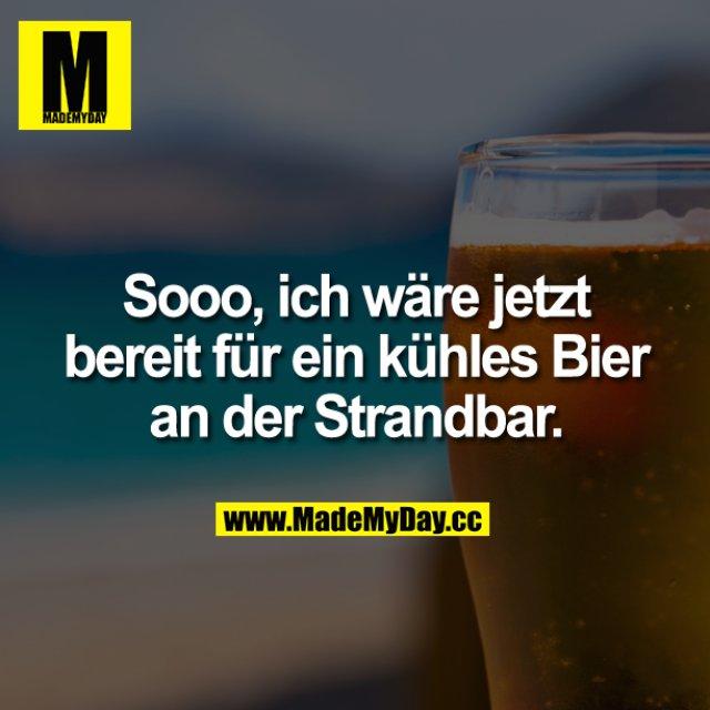 Sooo, ich wäre<br /> jetzt bereit für ein kühles Bier an der Strandbar.