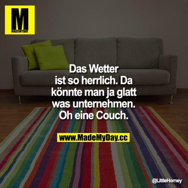 Das Wetter ist so herrlich. Da könnte man ja glatt was unternehmen. Oh eine Couch.