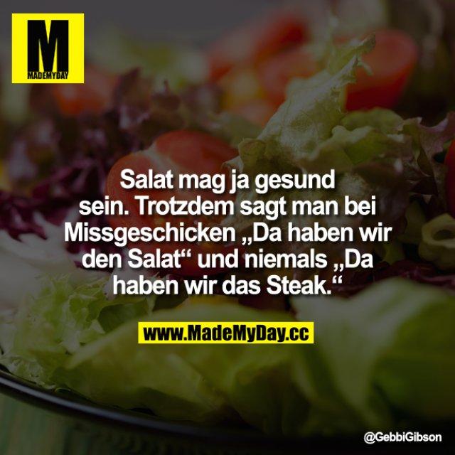 """Salat mag ja gesund sein. Trotzdem sagt man bei Missgeschicken """"Da haben wir den Salat"""" und niemals<br /> """"Da haben wir das Steak""""."""