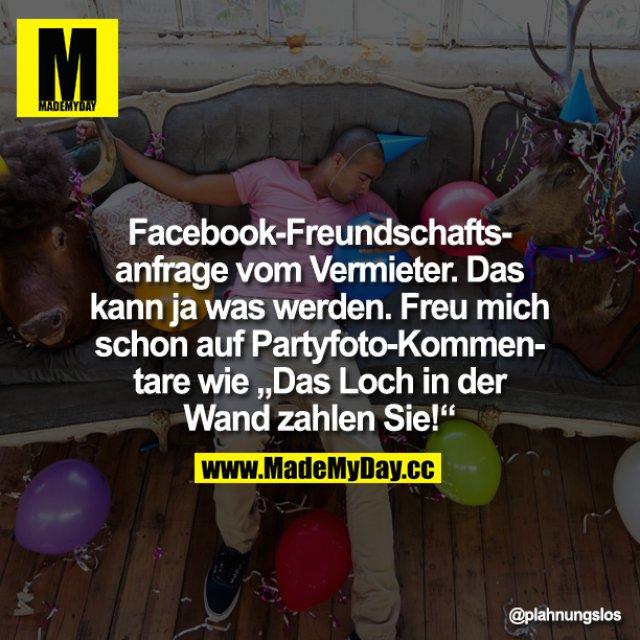 """Facebook-Freundschaftsanfrage vom Vermieter. Das kann ja was werden. Freu mich schon auf Partyfoto-Kommentare wie """"Das Loch in der Wand zahlen Sie!"""""""