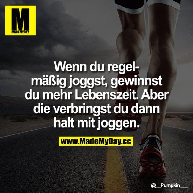 Wenn du regelmäßig joggst, gewinnst du mehr Lebenszeit.<br /> Aber die verbringst du dann halt mit joggen.