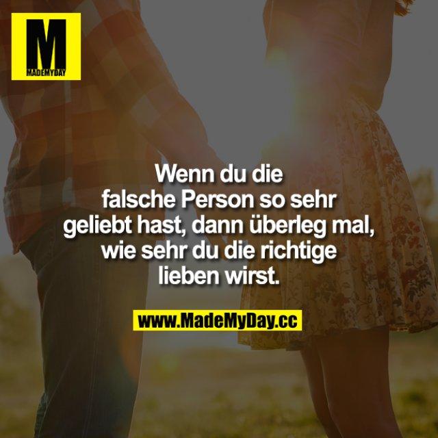 Wenn du die falsche Person so sehr geliebt hast, dann überleg mal, wie sehr du die Richtige lieben wirst.