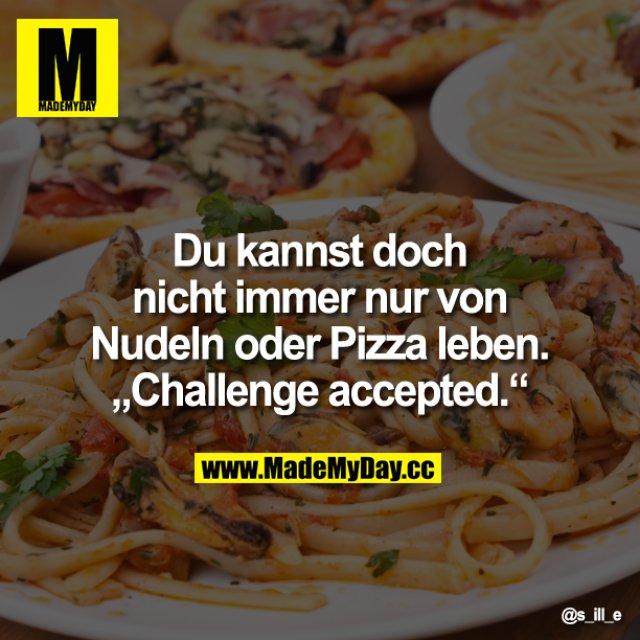 """Du kannst doch nicht immer nur von Nudeln oder Pizza leben.<br /> """"Challenge accepted."""""""