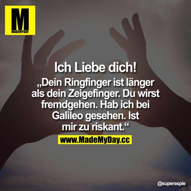 """Ich Liebe dich!<br /> <br /> """"Dein Ringfinger ist länger als dein Zeigefinger. Du wirst fremdgehen. Hab ich bei Galileo gesehen. Ist mir zu riskant."""""""