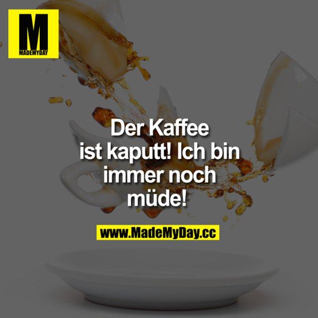 Der Kaffee ist kaputt! Ich bin immer noch müde!