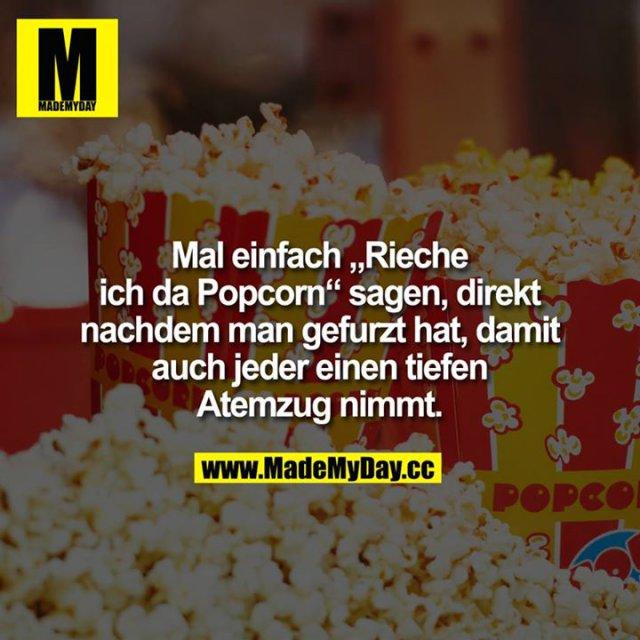 """Mal einfach """"Rieche ich da Popcorn"""" sagen, direkt, nachdem man gefurzt hat, damit auch jeder einen tiefen Atemzug nimmt."""