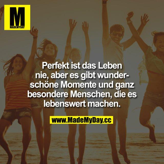 Perfekt ist das Leben nie, aber es gibt wunderschöne Momente und ganz besondere Menschen, die es lebenswert machen.