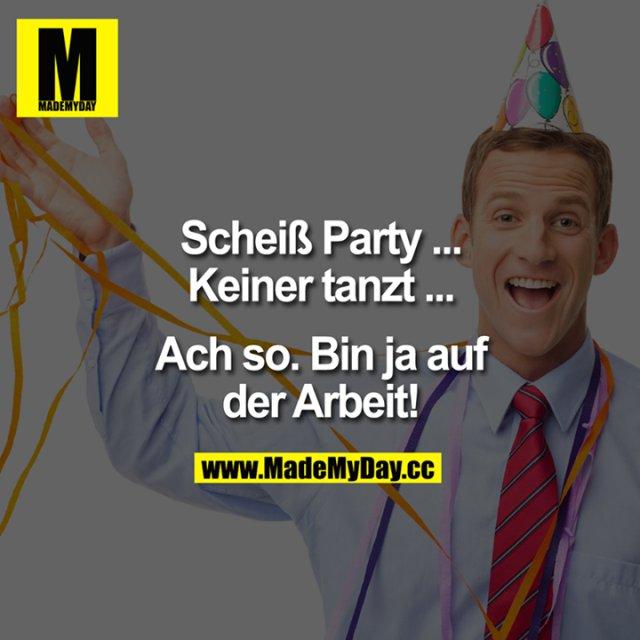 Scheiß Party ...<br /> Keiner tanzt ...<br /> <br /> Ach so.<br /> Bin ja auf der Arbeit!
