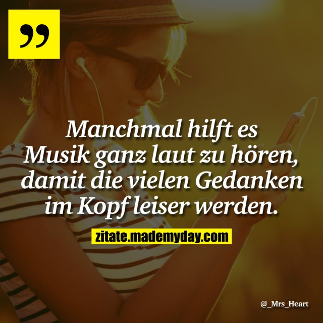 Manchmal hilft es Musik ganz laut zu hören, damit die vielen Gedanken im Kopf leiser werden.