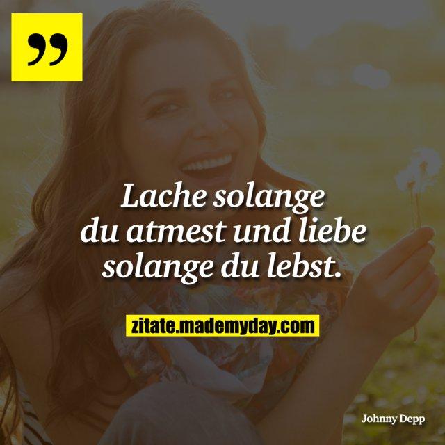 Lache solange du atmest und liebe solange du lebst.