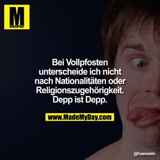 Bei Vollpfosten unterscheide ich nicht nach Nationalitäten oder Religionszugehörigkeit. Depp ist Depp.