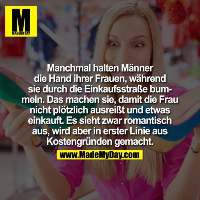 Manchmal halten Männer die Hand ihrer Frauen, während sie durch die Einkaufsstraße bummeln. Das machen sie, damit die Frau nicht plötzlich ausreißt und etwas einkauft.<br /> <br /> Es sieht zwar romantisch aus, wird aber in erster Linie aus Kostengründen gemacht.