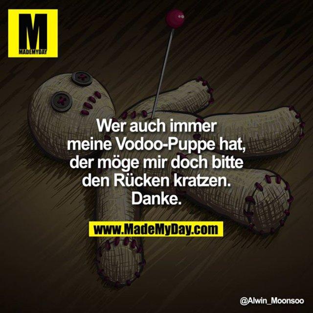 Wer auch immer meine Vodoo-Puppe hat, der möge mir doch bitte den Rücken kratzen.<br /> Danke.