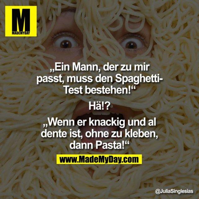 """Ein Mann, der zu mir passt, muss den Spaghetti-Test bestehen!<br /> <br /> """"Hä!?""""<br /> <br /> Wenn er knackig und al dente ist, ohne zu kleben, dann Pasta!"""