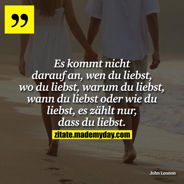 Es kommt nicht darauf an, wen du liebst, wo du liebst, warum du liebst, wann du liebst oder wie du liebst, es zählt nur, dass du liebst.