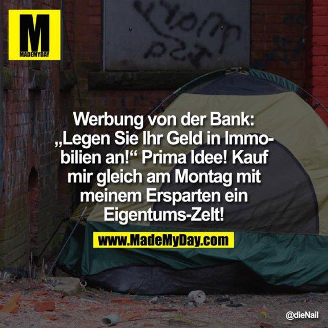 """Werbung von der Bank: """"Legen Sie Ihr Geld in Immobilien an!"""" Prima Idee! Kauf mir gleich am Montag mit meinem Ersparten ein Eigentums-Zelt!"""