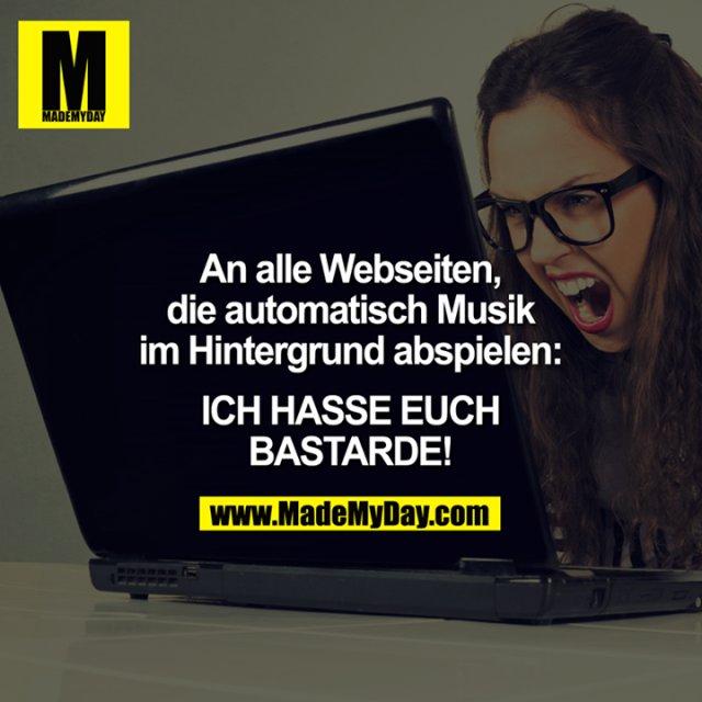 An alle Webseiten, die automatisch Musik im Hintergrund abspielen: <br /> <br /> Ich HASSE euch BASTARDE!